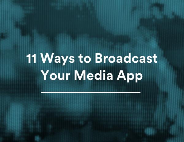 11 Ways to Broadcast Your Media App